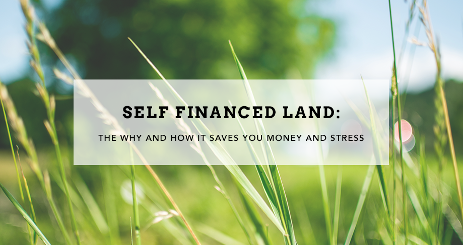 Self Financed Land - The Why and How it Saves You Money and Stress
