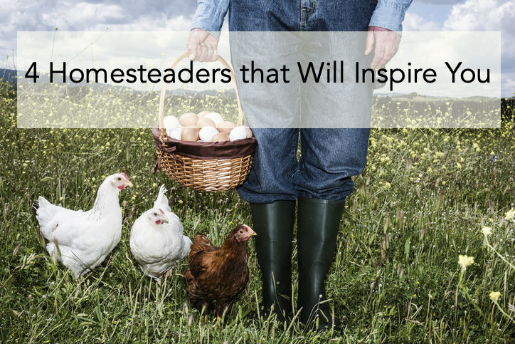 4 Homesteaders that Will Inspire You