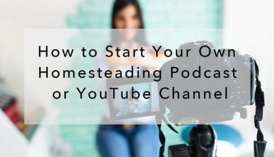 How to Start Your Own Homesteading Podcast or YouTube Channel