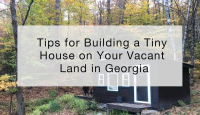 Tips for Building a Tiny House on Your Vacant Land in Georgia