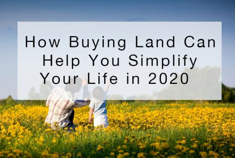 How Buying Land Can Help You Simplify Your Life in 2020